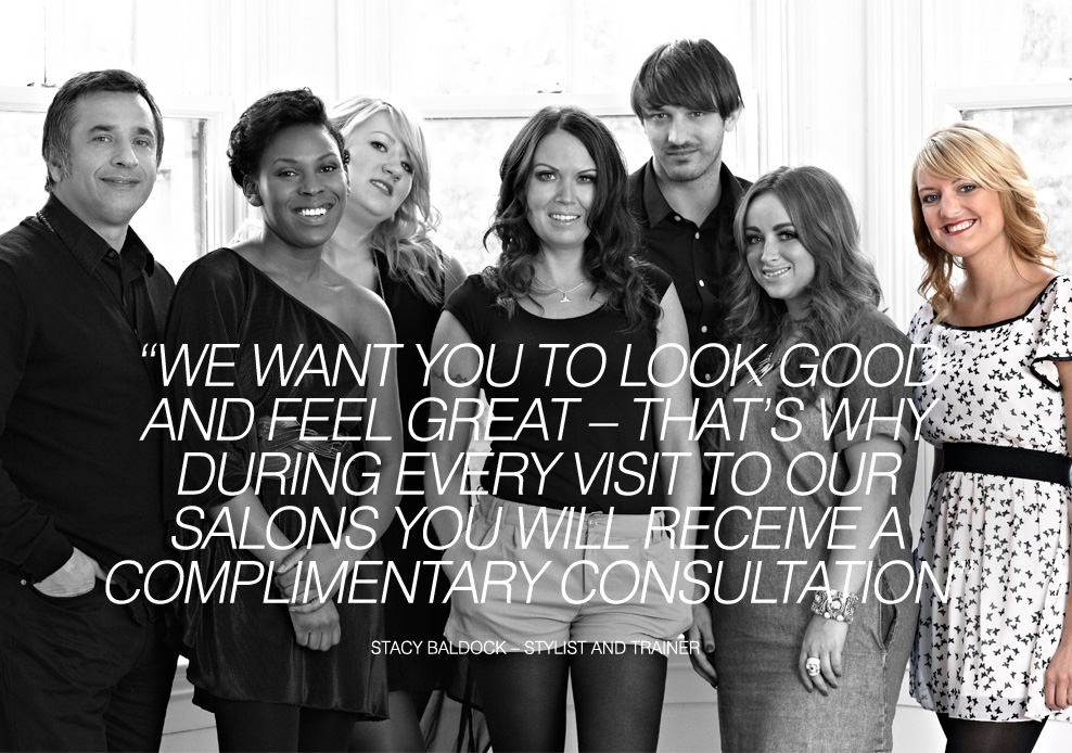WE WANT YOU TO LOOK GOOD AND FEEL GREAT – THAT'S WHY DURING EVERY VISIT TO OUR SALONS YOU WILL RECEIVE A COMPLIMENTARY CONSULTATION - Stacy Baldock – Stylist and Trainer